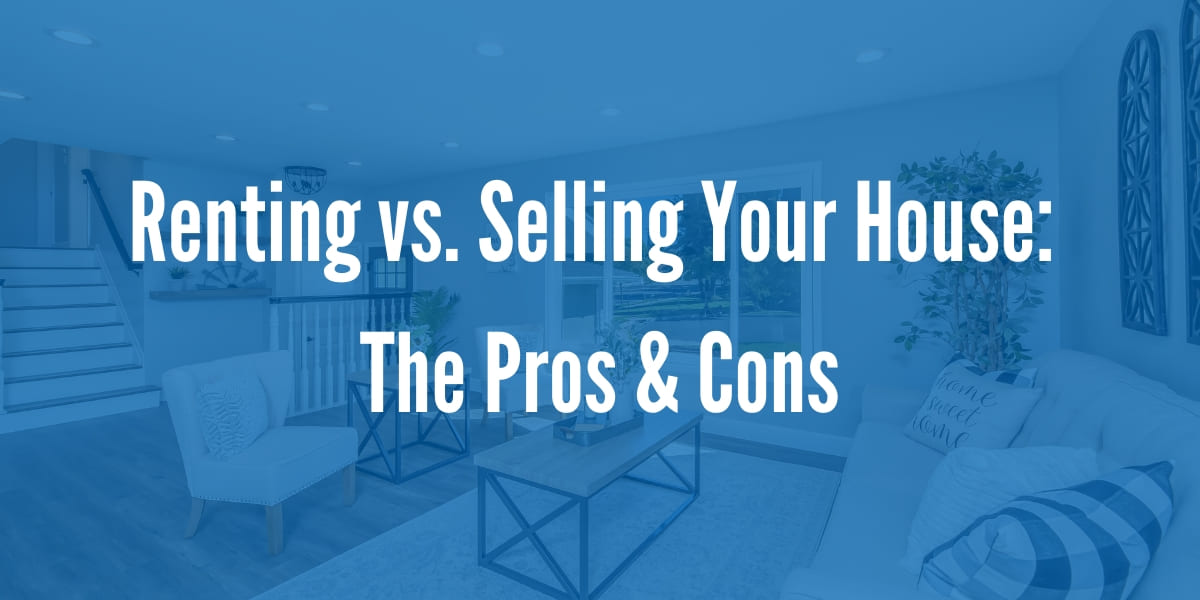 Renting vs. Selling Your House: The Pros and Cons