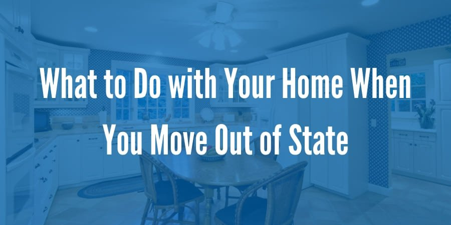What to Do with Your Home When You Move Out of State