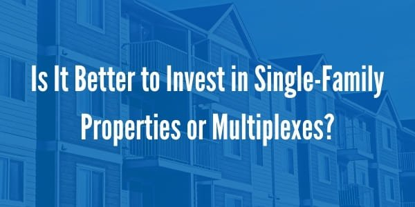 Is It Better to Invest in Single-Family Properties or Multiplexes?