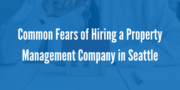 Common Fears of Hiring a Property Management Company in Seattle