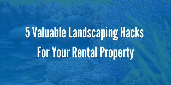 5 Valuable Landscaping Hacks For Your Rental Property
