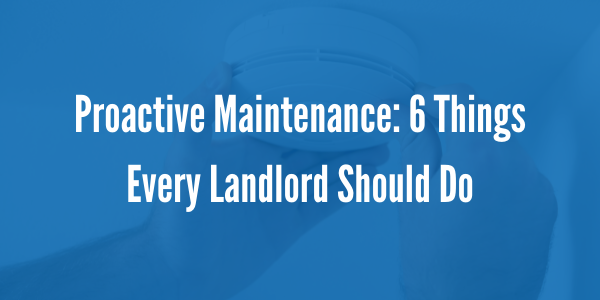 Proactive Maintenance: 6 Things Every Landlord Should Do