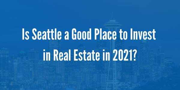 Is Seattle a Good Place to Invest in Real Estate in 2021?